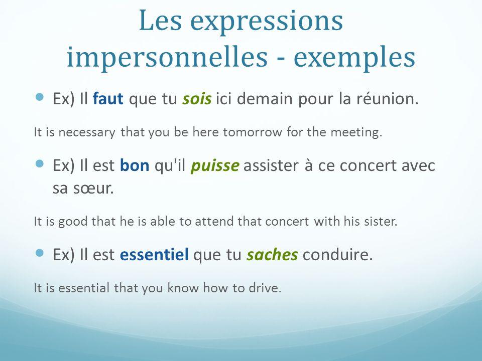 Les expressions impersonnelles - exemples Ex) Il faut que tu sois ici demain pour la réunion. It is necessary that you be here tomorrow for the meetin