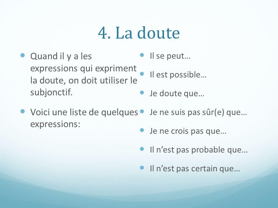 4. La doute Quand il y a les expressions qui expriment la doute, on doit utiliser le subjonctif. Voici une liste de quelques expressions: Il se peut…