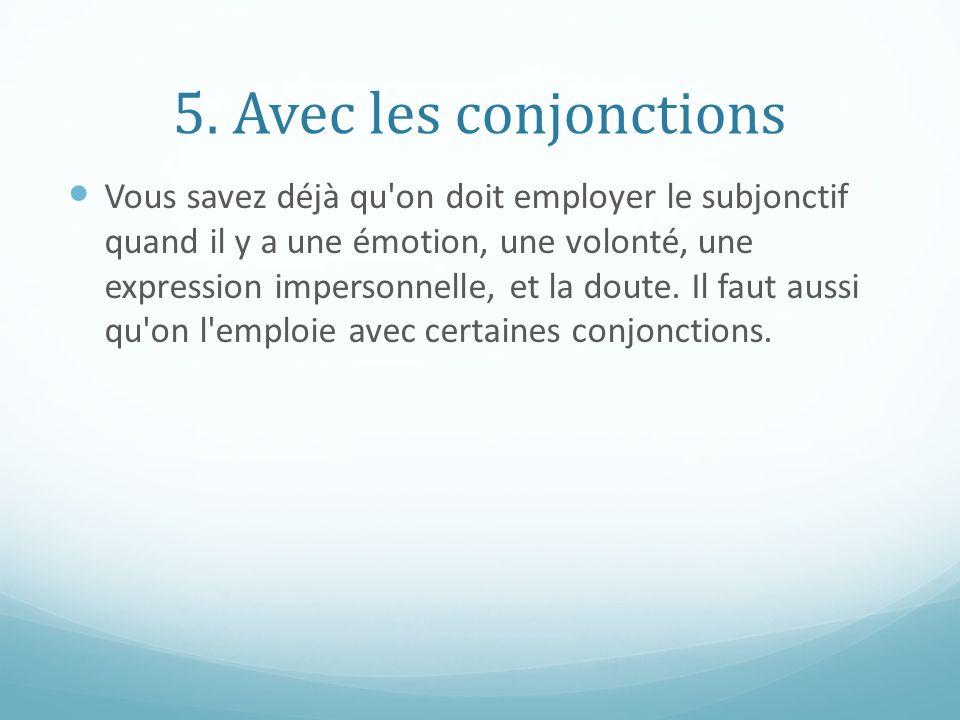 5. Avec les conjonctions Vous savez déjà qu'on doit employer le subjonctif quand il y a une émotion, une volonté, une expression impersonnelle, et la