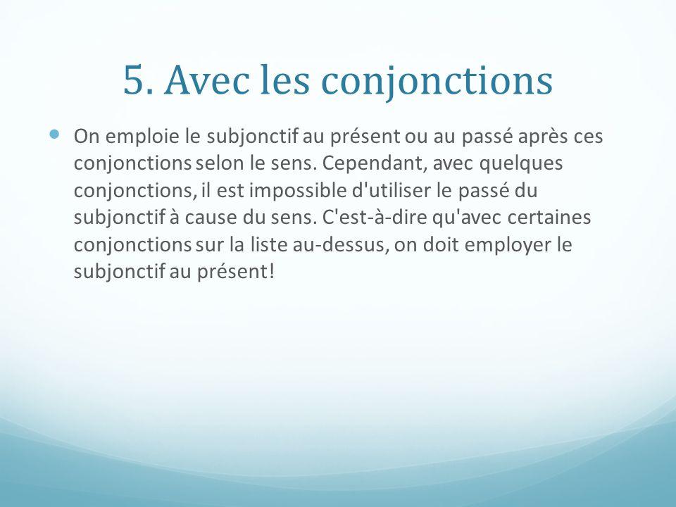 5. Avec les conjonctions On emploie le subjonctif au présent ou au passé après ces conjonctions selon le sens. Cependant, avec quelques conjonctions,