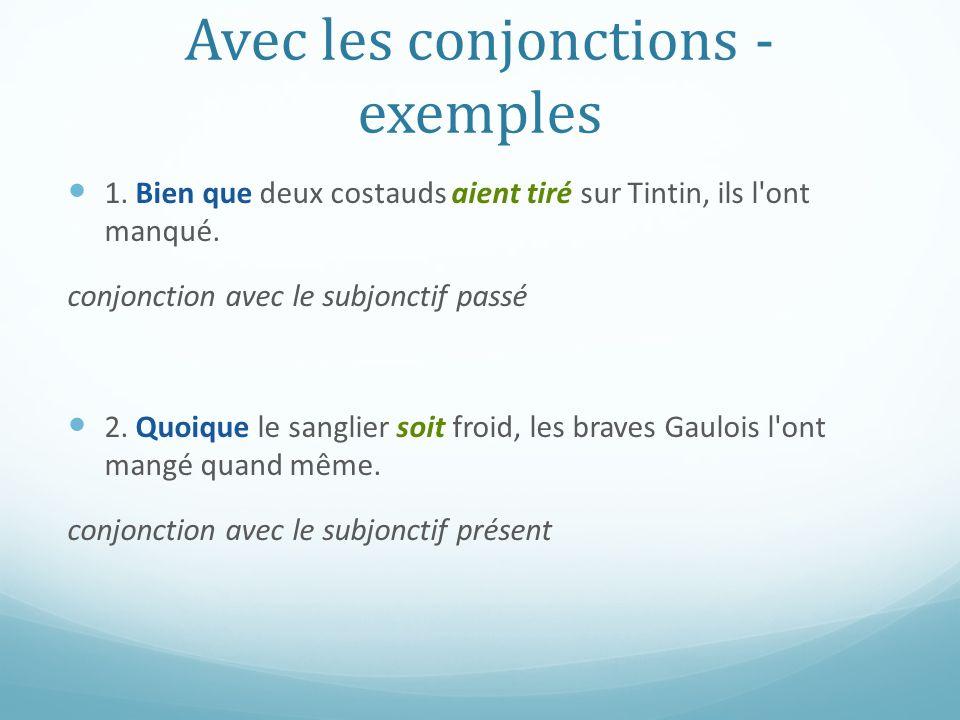 Avec les conjonctions - exemples 1. Bien que deux costauds aient tiré sur Tintin, ils l'ont manqué. conjonction avec le subjonctif passé 2. Quoique le