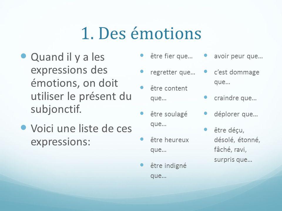 1. Des émotions Quand il y a les expressions des émotions, on doit utiliser le présent du subjonctif. Voici une liste de ces expressions: être fier qu