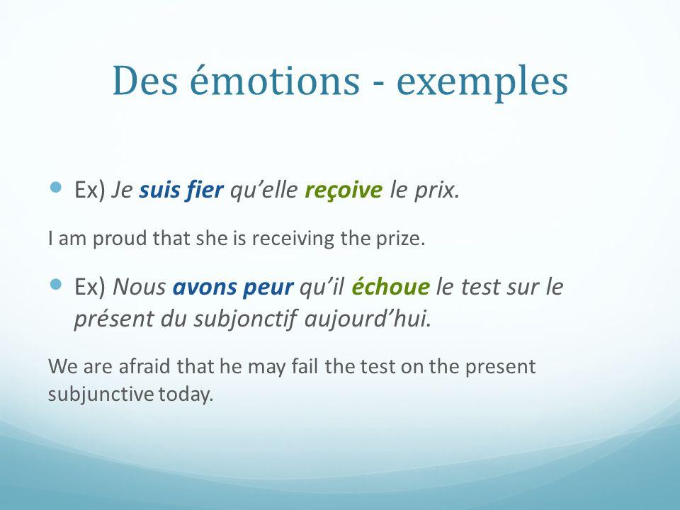 Des émotions - exemples Ex) Je suis fier quelle reçoive le prix. I am proud that she is receiving the prize. Ex) Nous avons peur quil échoue le test s