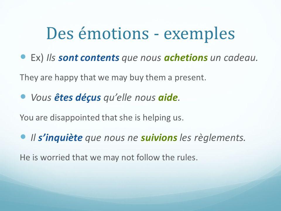 Des émotions - exemples Ex) Ils sont contents que nous achetions un cadeau. They are happy that we may buy them a present. Vous êtes déçus quelle nous