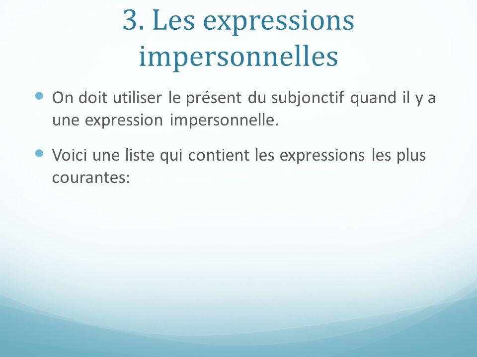 3. Les expressions impersonnelles On doit utiliser le présent du subjonctif quand il y a une expression impersonnelle. Voici une liste qui contient le