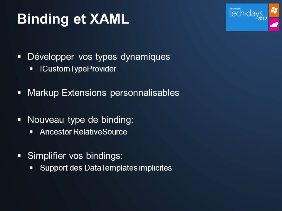 Binding et XAML Développer vos types dynamiques ICustomTypeProvider Markup Extensions personnalisables Nouveau type de binding: Ancestor RelativeSource Simplifier vos bindings: Support des DataTemplates implicites