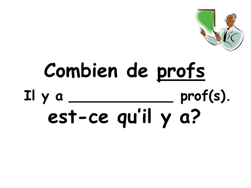 Combien de profs est-ce quil y a Il y a ____________ prof(s).