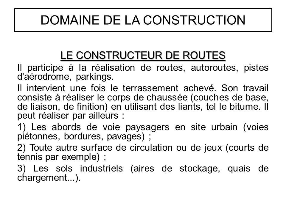 LE CONSTRUCTEUR DE ROUTES Il participe à la réalisation de routes, autoroutes, pistes d'aérodrome, parkings. Il intervient une fois le terrassement ac