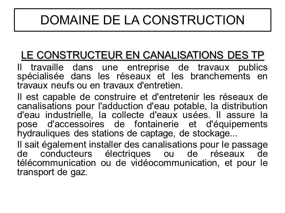 LE CONSTRUCTEUR EN CANALISATIONS DES TP Il travaille dans une entreprise de travaux publics spécialisée dans les réseaux et les branchements en travaux neufs ou en travaux d entretien.