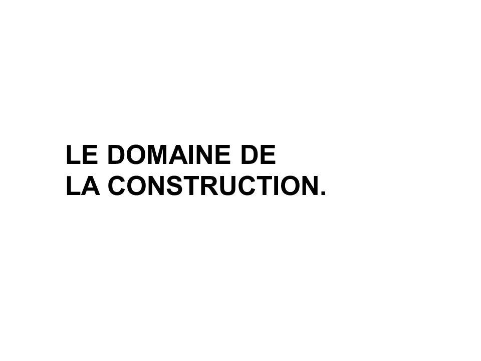 LE DOMAINE DE LA CONSTRUCTION.