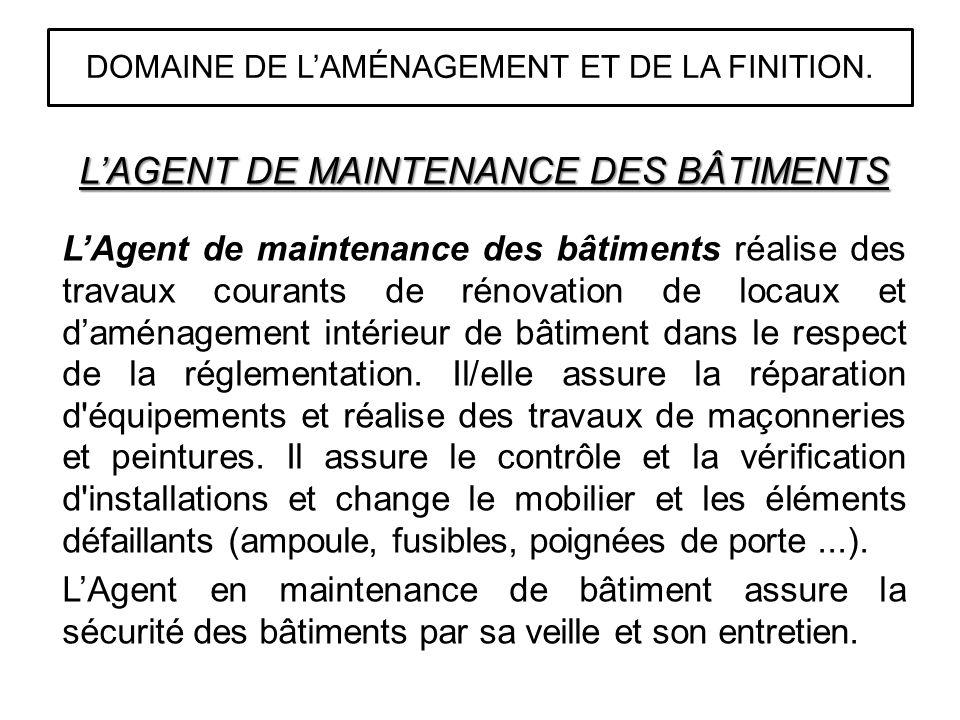 LAGENT DE MAINTENANCE DES BÂTIMENTS LAgent de maintenance des bâtiments réalise des travaux courants de rénovation de locaux et daménagement intérieur de bâtiment dans le respect de la réglementation.