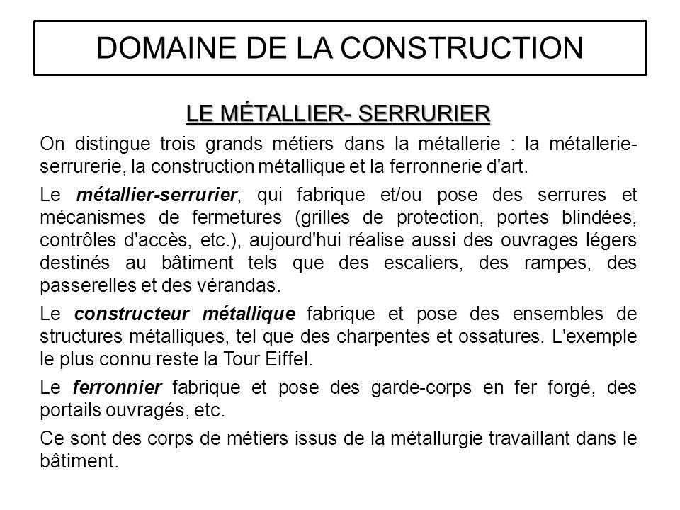LE MÉTALLIER- SERRURIER On distingue trois grands métiers dans la métallerie : la métallerie- serrurerie, la construction métallique et la ferronnerie d art.