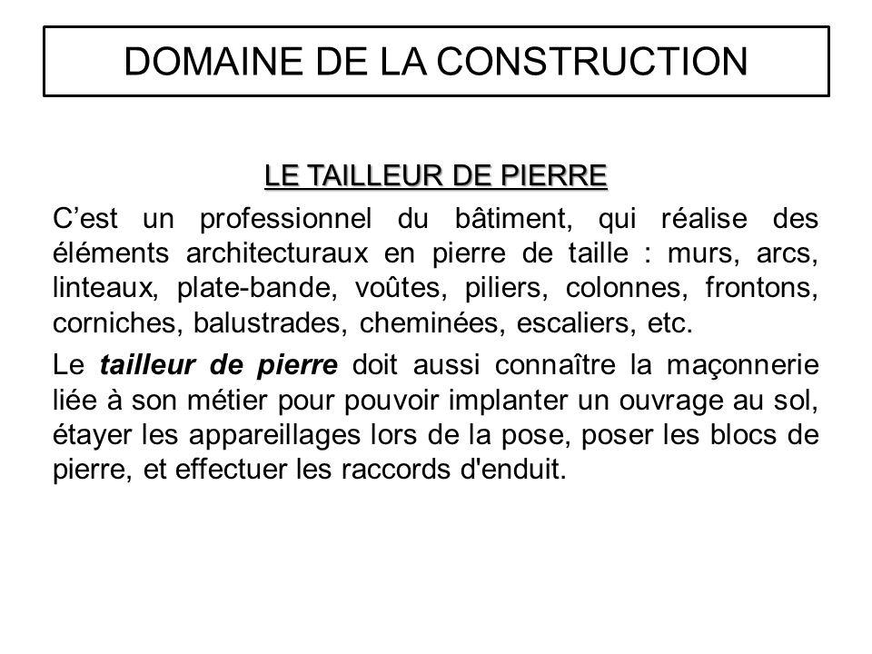 LE TAILLEUR DE PIERRE Cest un professionnel du bâtiment, qui réalise des éléments architecturaux en pierre de taille : murs, arcs, linteaux, plate-bande, voûtes, piliers, colonnes, frontons, corniches, balustrades, cheminées, escaliers, etc.