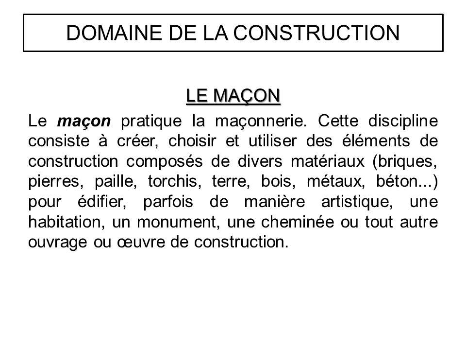 LE MAÇON Le maçon pratique la maçonnerie. Cette discipline consiste à créer, choisir et utiliser des éléments de construction composés de divers matér