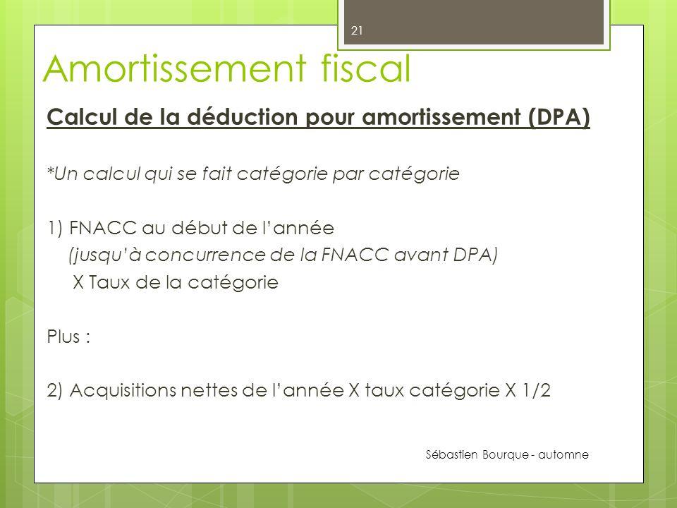 Amortissement fiscal Calcul de la déduction pour amortissement (DPA) *Un calcul qui se fait catégorie par catégorie 1) FNACC au début de lannée (jusquà concurrence de la FNACC avant DPA) X Taux de la catégorie Plus : 2) Acquisitions nettes de lannée X taux catégorie X 1/2 Sébastien Bourque - automne 2012 21