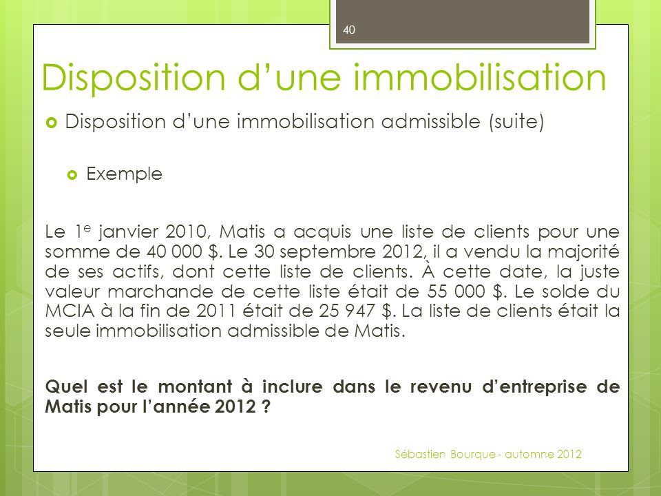 Disposition dune immobilisation admissible (suite) Exemple Le 1 e janvier 2010, Matis a acquis une liste de clients pour une somme de 40 000 $.