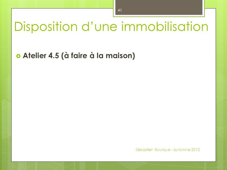 Atelier 4.5 (à faire à la maison) Sébastien Bourque - automne 2012 41 Disposition dune immobilisation