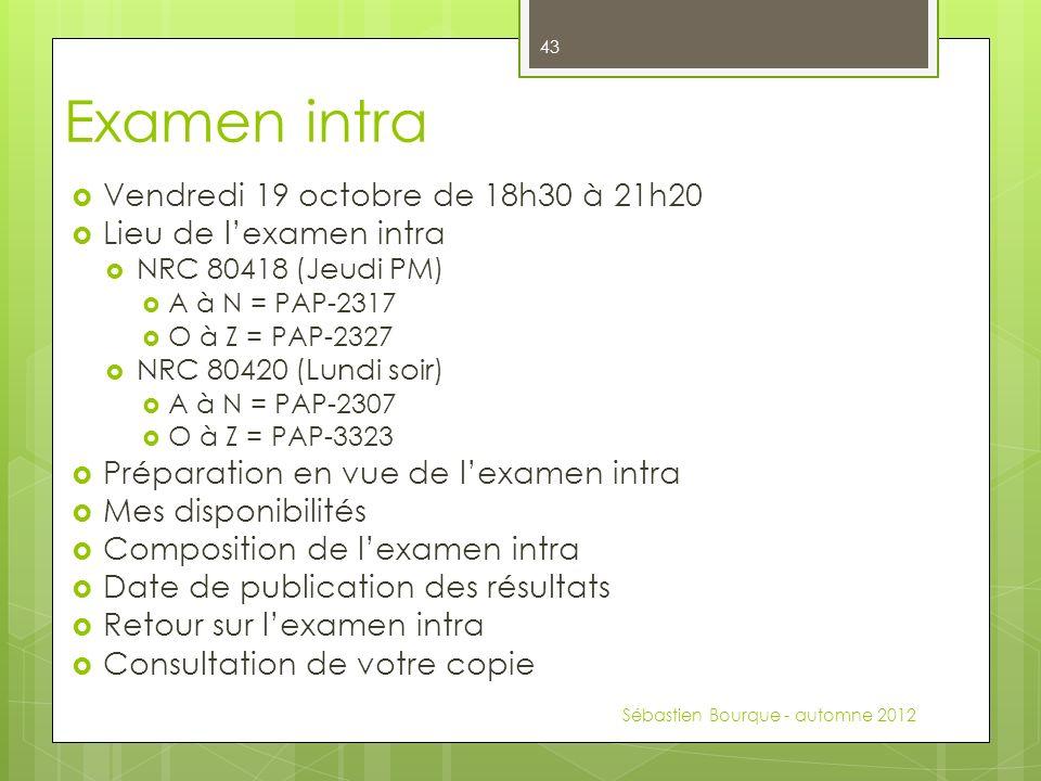 Examen intra Vendredi 19 octobre de 18h30 à 21h20 Lieu de lexamen intra NRC 80418 (Jeudi PM) A à N = PAP-2317 O à Z = PAP-2327 NRC 80420 (Lundi soir) A à N = PAP-2307 O à Z = PAP-3323 Préparation en vue de lexamen intra Mes disponibilités Composition de lexamen intra Date de publication des résultats Retour sur lexamen intra Consultation de votre copie Sébastien Bourque - automne 2012 43