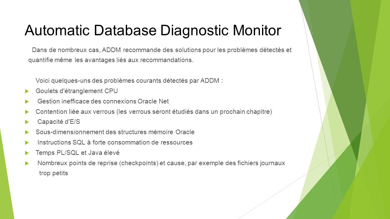 Automatic Database Diagnostic Monitor Dans de nombreux cas, ADDM recommande des solutions pour les problèmes détectés et quantifie même les avantages liés aux recommandations.