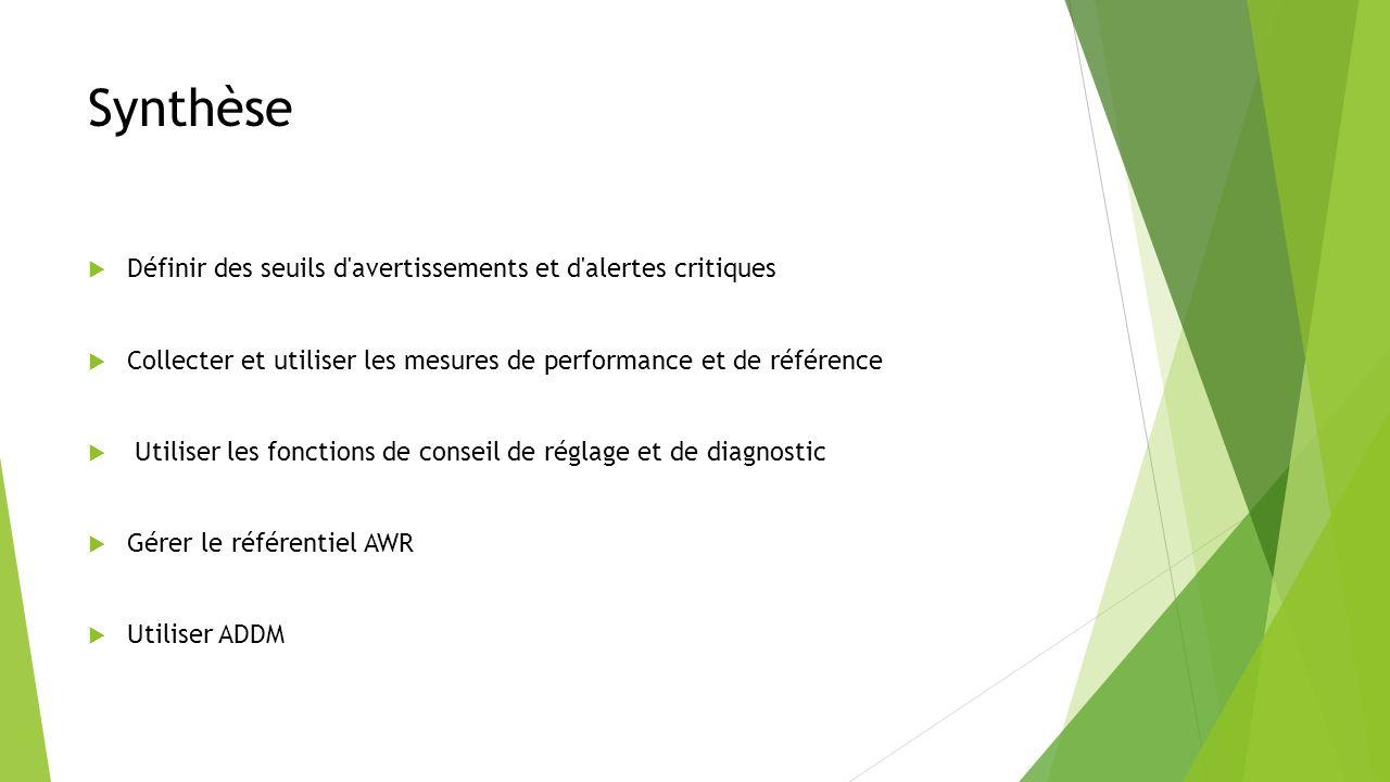 Synthèse Définir des seuils d avertissements et d alertes critiques Collecter et utiliser les mesures de performance et de référence Utiliser les fonctions de conseil de réglage et de diagnostic Gérer le référentiel AWR Utiliser ADDM