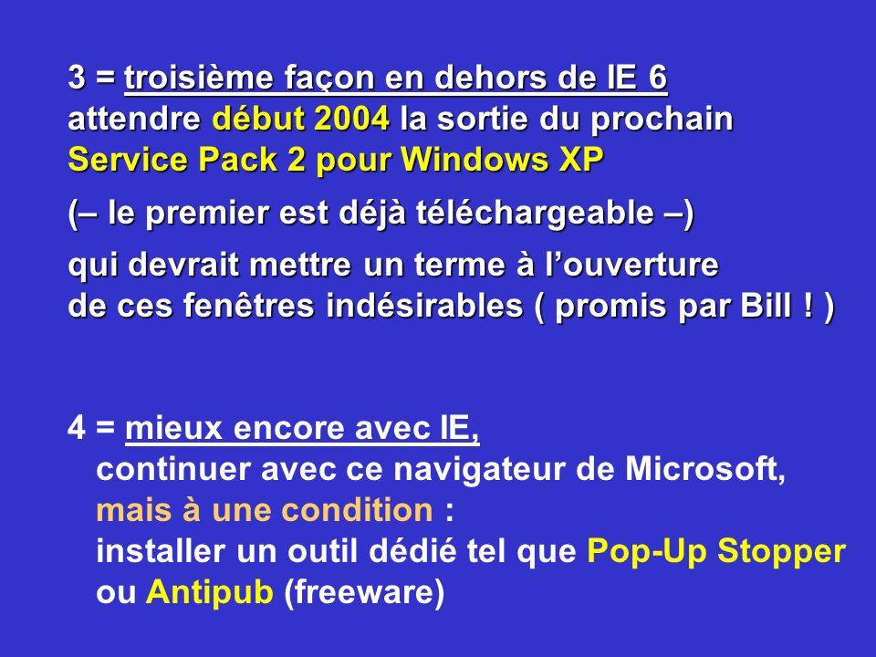 3 = troisième façon en dehors de IE 6 attendre début 2004 la sortie du prochain Service Pack 2 pour Windows XP (– le premier est déjà téléchargeable –