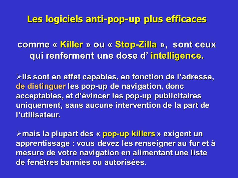 Les logiciels anti-pop-up plus efficaces comme « Killer » ou « Stop-Zilla », sont ceux qui renferment une dose d intelligence. ils sont en effet capab