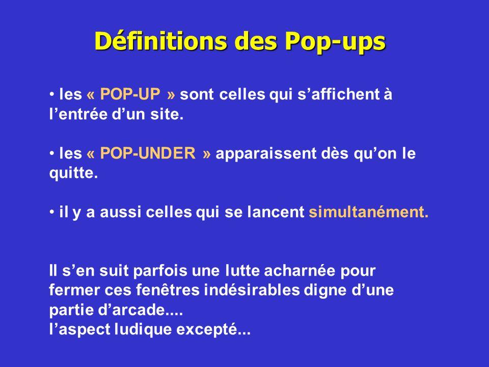 Définitions des Pop-ups les « POP-UP » sont celles qui saffichent à lentrée dun site. les « POP-UNDER » apparaissent dès quon le quitte. il y a aussi