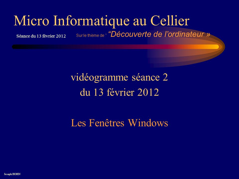vidéogramme séance 2 du 13 février 2012 Les Fenêtres Windows Micro Informatique au Cellier Joseph HOHN Séance du 13 février 2012 Sur le thème de Découverte de lordinateur »