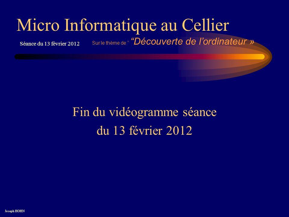 Fin du vidéogramme séance du 13 février 2012 Micro Informatique au Cellier Joseph HOHN Séance du 13 février 2012 Sur le thème de Découverte de lordinateur »