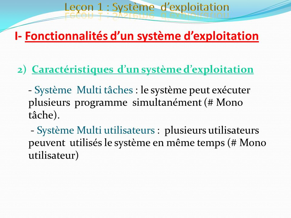 I- Fonctionnalités dun système dexploitation 2) Caractéristiques dun système dexploitation - Système Multi tâches : le système peut exécuter plusieurs