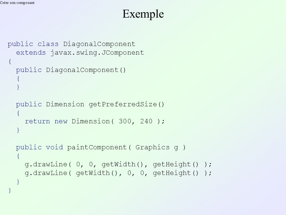 Créer son composant Exemple public class DiagonalComponent extends javax.swing.JComponent { public DiagonalComponent() { } public Dimension getPreferredSize() { return new Dimension( 300, 240 ); } public void paintComponent( Graphics g ) { g.drawLine( 0, 0, getWidth(), getHeight() ); g.drawLine( getWidth(), 0, 0, getHeight() ); }