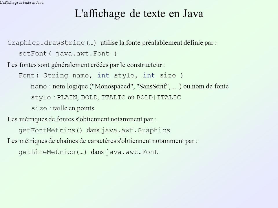 L affichage de texte en Java Graphics.drawString(…) utilise la fonte préalablement définie par : setFont( java.awt.Font ) Les fontes sont généralement créées par le constructeur : Font( String name, int style, int size ) name : nom logique ( Monospaced , SansSerif , …) ou nom de fonte style : PLAIN, BOLD, ITALIC ou BOLD|ITALIC size : taille en points Les métriques de fontes s obtiennent notamment par : getFontMetrics() dans java.awt.Graphics Les métriques de chaînes de caractères s obtiennent notamment par : getLineMetrics(…) dans java.awt.Font