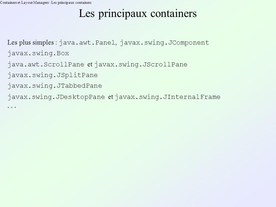 Containers et Layout Managers \ Les principaux containers Les principaux containers Les plus simples : java.awt.Panel, javax.swing.JComponent javax.swing.Box java.awt.ScrollPane et javax.swing.JScrollPane javax.swing.JSplitPane javax.swing.JTabbedPane javax.swing.JDesktopPane et javax.swing.JInternalFrame · · ·