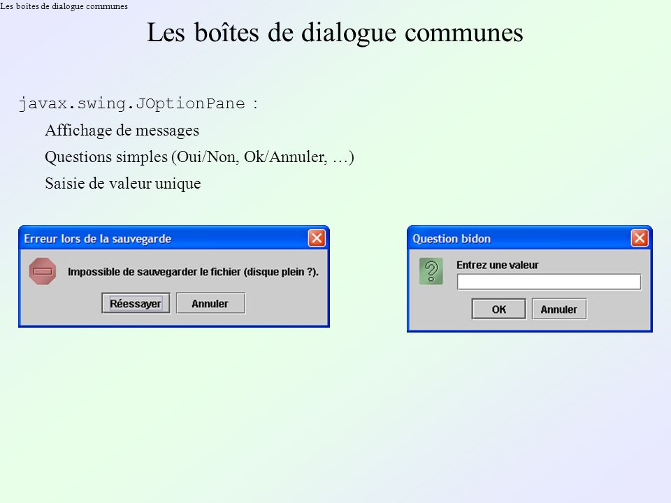 Les boîtes de dialogue communes javax.swing.JOptionPane : Affichage de messages Questions simples (Oui/Non, Ok/Annuler, …) Saisie de valeur unique