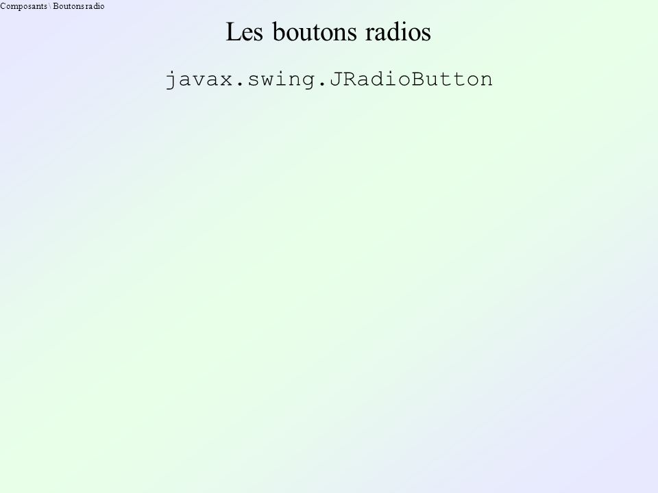 Composants \ Boutons radio Les boutons radios javax.swing.JRadioButton