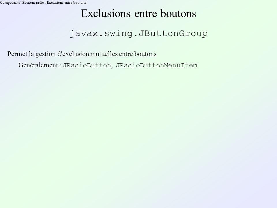 Composants \ Boutons radio \ Exclusions entre boutons Exclusions entre boutons javax.swing.JButtonGroup Permet la gestion d exclusion mutuelles entre boutons Généralement : JRadioButton, JRadioButtonMenuItem