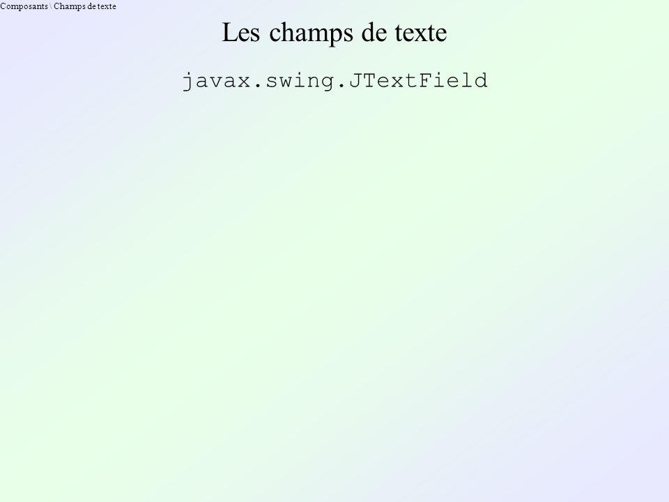 Composants \ Champs de texte Les champs de texte javax.swing.JTextField