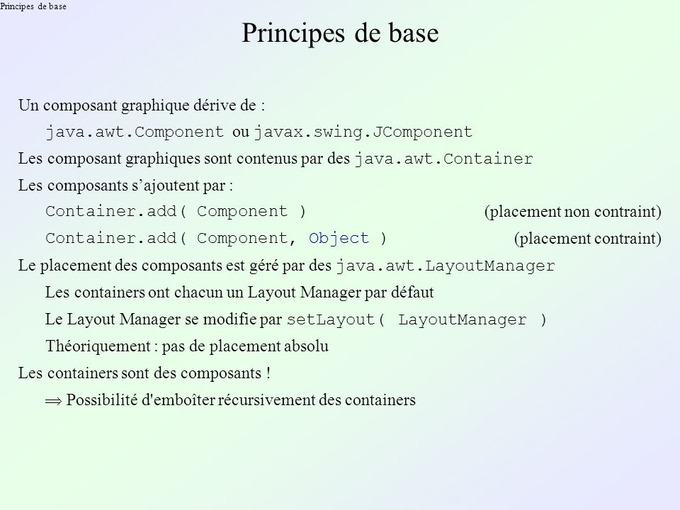 Principes de base Un composant graphique dérive de : java.awt.Component ou javax.swing.JComponent Les composant graphiques sont contenus par des java.awt.Container Les composants sajoutent par : Container.add( Component ) (placement non contraint) Container.add( Component, Object ) (placement contraint) Le placement des composants est géré par des java.awt.LayoutManager Les containers ont chacun un Layout Manager par défaut Le Layout Manager se modifie par setLayout( LayoutManager ) Théoriquement : pas de placement absolu Les containers sont des composants .