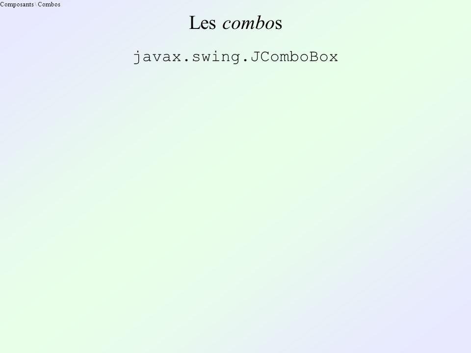 Composants \ Combos Les combos javax.swing.JComboBox