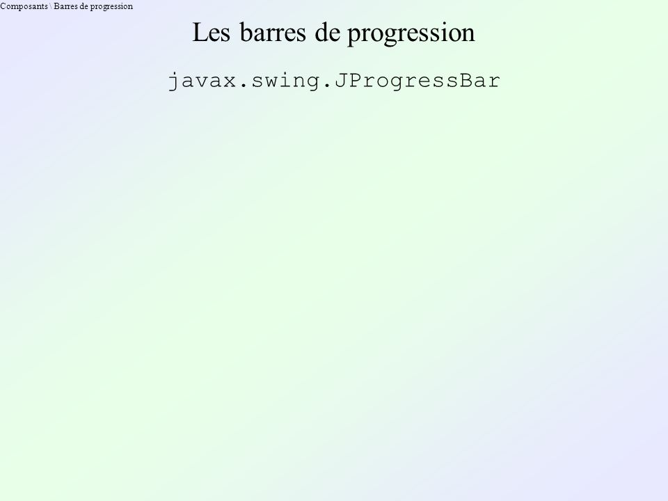 Composants \ Barres de progression Les barres de progression javax.swing.JProgressBar