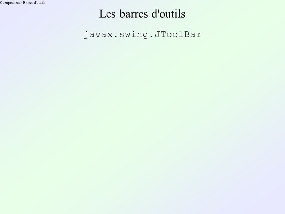 Composants \ Barres d outils Les barres d outils javax.swing.JToolBar