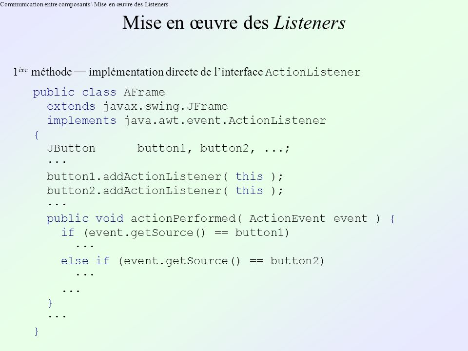 Communication entre composants \ Mise en œuvre des Listeners Mise en œuvre des Listeners 1 ère méthode implémentation directe de linterface ActionListener public class AFrame extends javax.swing.JFrame implements java.awt.event.ActionListener { JButton button1, button2,...; ··· button1.addActionListener( this ); button2.addActionListener( this ); ··· public void actionPerformed( ActionEvent event ) { if (event.getSource() == button1) ··· else if (event.getSource() == button2) ···...