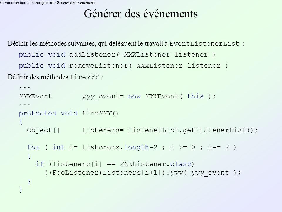 Communication entre composants \ Générer des événements Générer des événements Définir les méthodes suivantes, qui délèguent le travail à EventListenerList : public void addListener( XXXListener listener ) public void removeListener( XXXListener listener ) Définir des méthodes fireYYY : ··· YYYEvent yyy_event= new YYYEvent( this ); ··· protected void fireYYY() { Object[] listeners= listenerList.getListenerList(); for ( int i= listeners.length–2 ; i >= 0 ; i-= 2 ) { if (listeners[i] == XXXListener.class) ((FooListener)listeners[i+1]).yyy( yyy_event ); }
