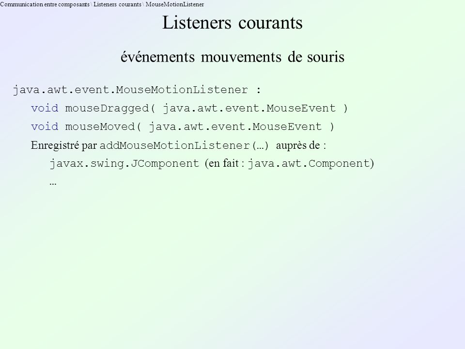 Communication entre composants \ Listeners courants \ MouseMotionListener Listeners courants événements mouvements de souris java.awt.event.MouseMotionListener : void mouseDragged( java.awt.event.MouseEvent ) void mouseMoved( java.awt.event.MouseEvent ) Enregistré par addMouseMotionListener(…) auprès de : javax.swing.JComponent (en fait : java.awt.Component ) …