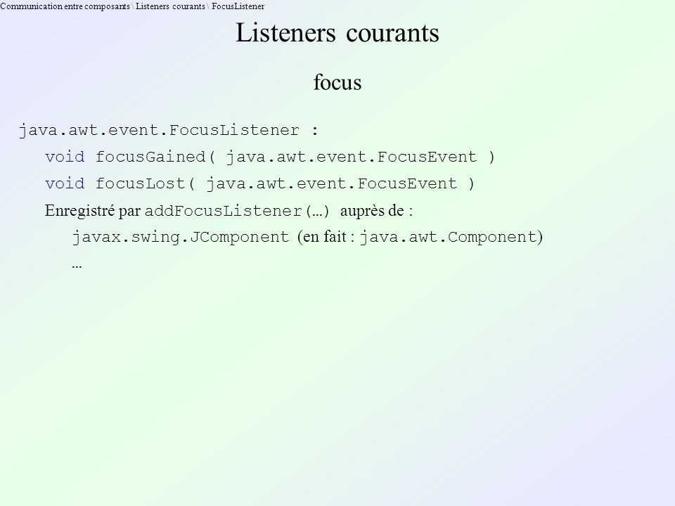 Communication entre composants \ Listeners courants \ FocusListener Listeners courants focus java.awt.event.FocusListener : void focusGained( java.awt.event.FocusEvent ) void focusLost( java.awt.event.FocusEvent ) Enregistré par addFocusListener(…) auprès de : javax.swing.JComponent (en fait : java.awt.Component ) …