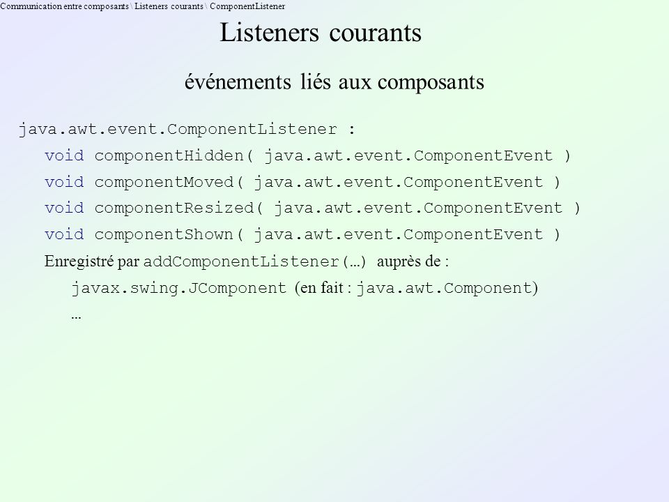 Communication entre composants \ Listeners courants \ ComponentListener Listeners courants événements liés aux composants java.awt.event.ComponentList