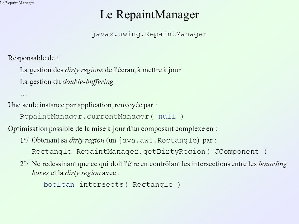 Le RepaintManager javax.swing.RepaintManager Responsable de : La gestion des dirty regions de l écran, à mettre à jour La gestion du double-buffering … Une seule instance par application, renvoyée par : RepaintManager.currentManager( null ) Optimisation possible de la mise à jour d un composant complexe en : 1°/ Obtenant sa dirty region (un java.awt.Rectangle ) par : Rectangle RepaintManager.getDirtyRegion( JComponent ) 2°/Ne redessinant que ce qui doit l être en contrôlant les intersections entre les bounding boxes et la dirty region avec : boolean intersects( Rectangle )