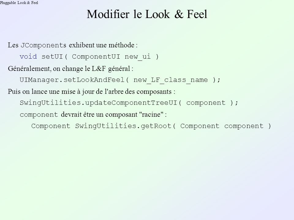 Pluggable Look & Feel Modifier le Look & Feel Les JComponent s exhibent une méthode : void setUI( ComponentUI new_ui ) Généralement, on change le L&F
