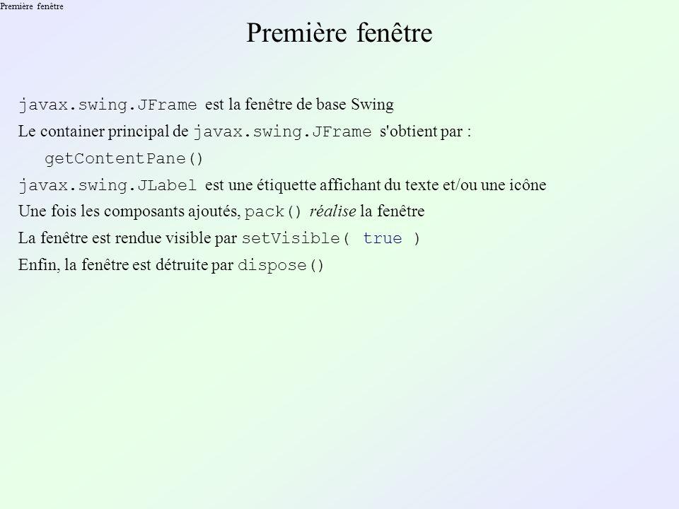 Première fenêtre \ 1 ère méthode Première fenêtre 1 ère méthode (instanciation directe) : JFrame frame= new JFrame( Première fenêtre ); Container content_pane= frame.getContentPane(); Content_pane.add( new JLabel( Hello World ! , SwingConstants.CENTER ) ); frame.pack(); frame.setVisible( true ); ··· frame.dispose();
