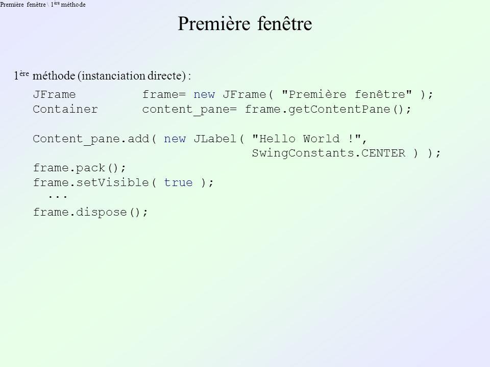 Première fenêtre \ 2 ème méthode Première fenêtre 2 ème méthode (spécialisation) : public class Fenetre extends javax.swing.JFrame { public Fenetre( String title ) { super( title ); Container content_pane= getContentPane(); content_pane.add( new JLabel( Hello World ! , SwingConstants.CENTER ) ); pack(); setVisible( true ); } new Fenetre( Première fenêtre );